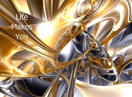 life makes you